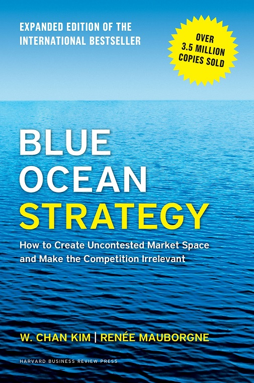 Blue Ocean Strategy, Expanded Edition How to Create Uncontested Market Space and Make the Competition Irrelevant Renée Mauborgne